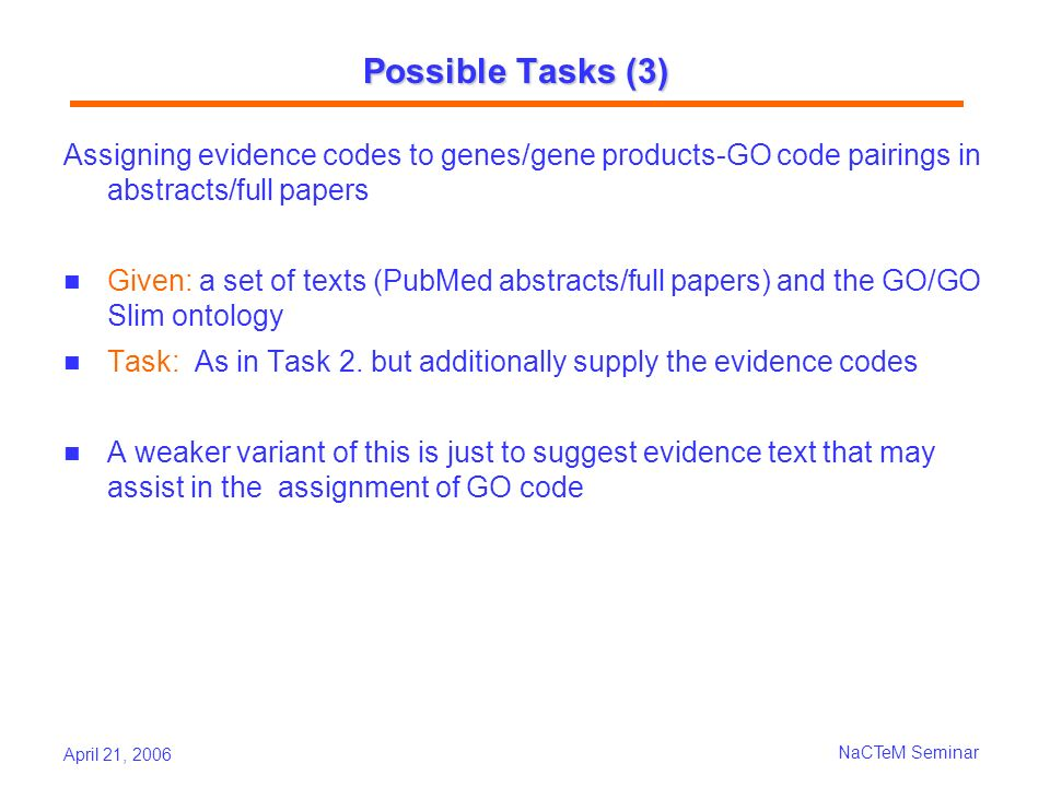 April 21, 2006 NaCTeM Seminar Possible Tasks (3) Assigning evidence codes to genes/gene products-GO code pairings in abstracts/full papers Given: a set of texts (PubMed abstracts/full papers) and the GO/GO Slim ontology Task: As in Task 2.