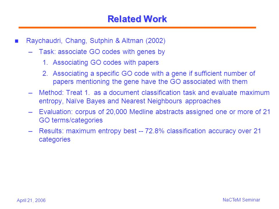April 21, 2006 NaCTeM Seminar Related Work Raychaudri, Chang, Sutphin & Altman (2002) Task: associate GO codes with genes by 1.Associating GO codes with papers 2.Associating a specific GO code with a gene if sufficient number of papers mentioning the gene have the GO associated with them Method: Treat 1.