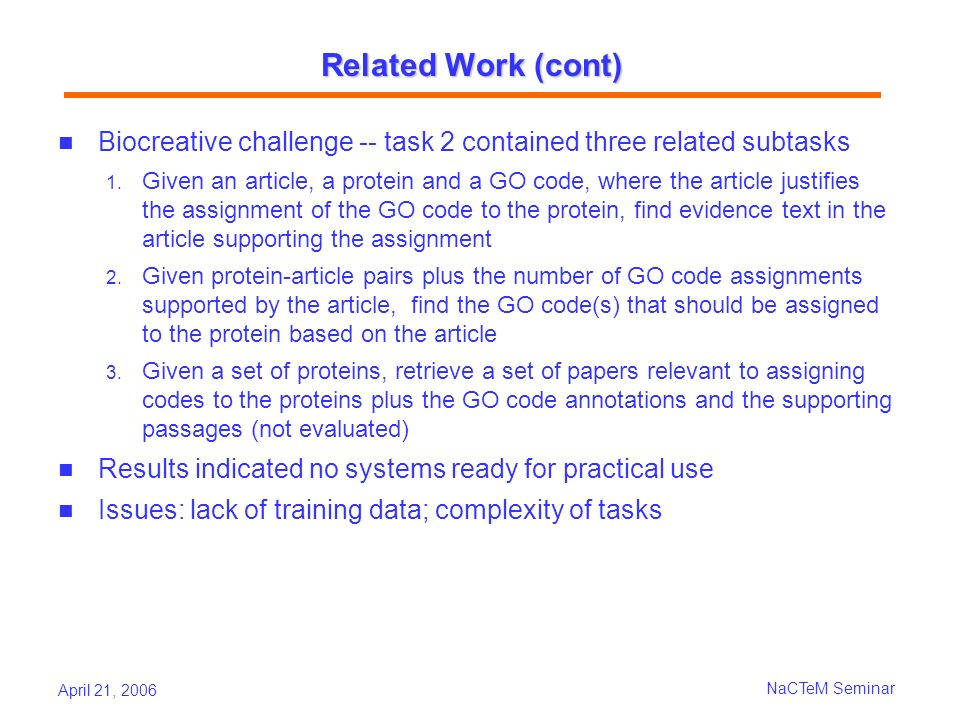 April 21, 2006 NaCTeM Seminar Related Work (cont) Biocreative challenge -- task 2 contained three related subtasks 1.