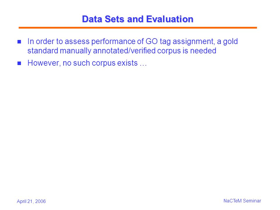 April 21, 2006 NaCTeM Seminar Data Sets and Evaluation In order to assess performance of GO tag assignment, a gold standard manually annotated/verified corpus is needed However, no such corpus exists …
