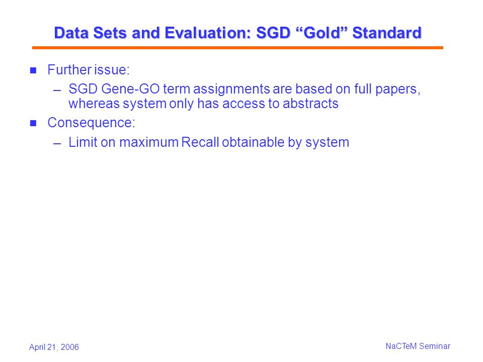 April 21, 2006 NaCTeM Seminar Data Sets and Evaluation: SGD Gold Standard Further issue: SGD Gene-GO term assignments are based on full papers, whereas system only has access to abstracts Consequence: Limit on maximum Recall obtainable by system