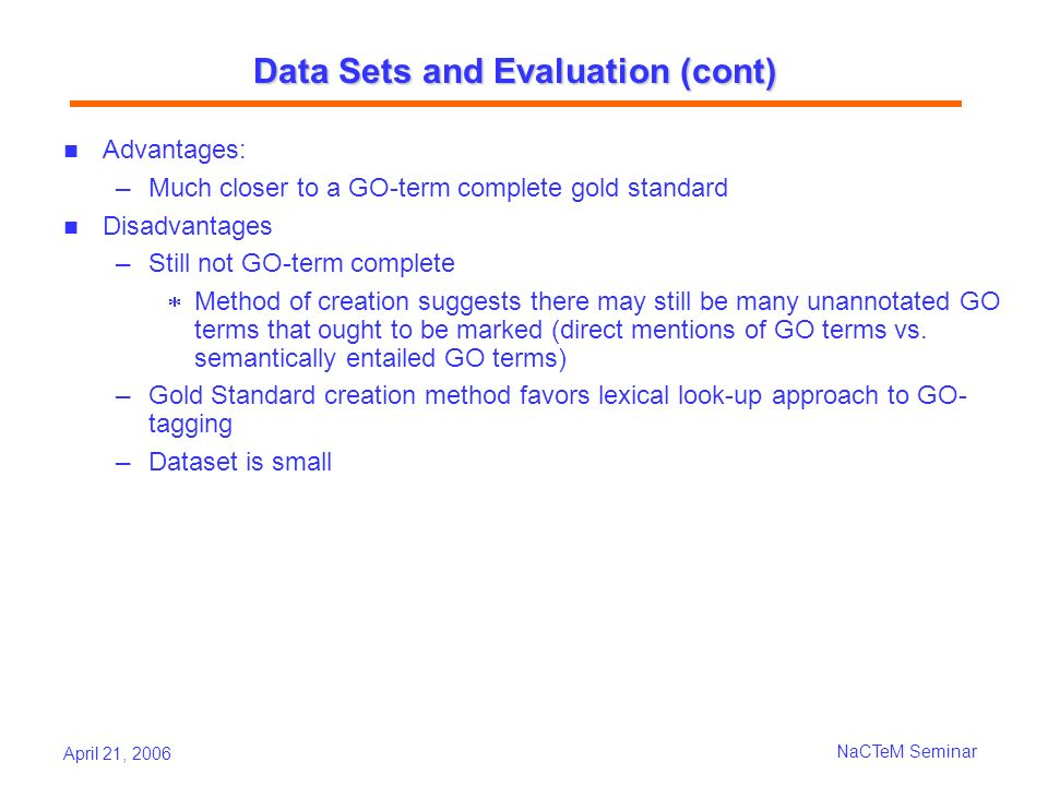 April 21, 2006 NaCTeM Seminar Data Sets and Evaluation (cont) Advantages: Much closer to a GO-term complete gold standard Disadvantages Still not GO-term complete Method of creation suggests there may still be many unannotated GO terms that ought to be marked (direct mentions of GO terms vs.