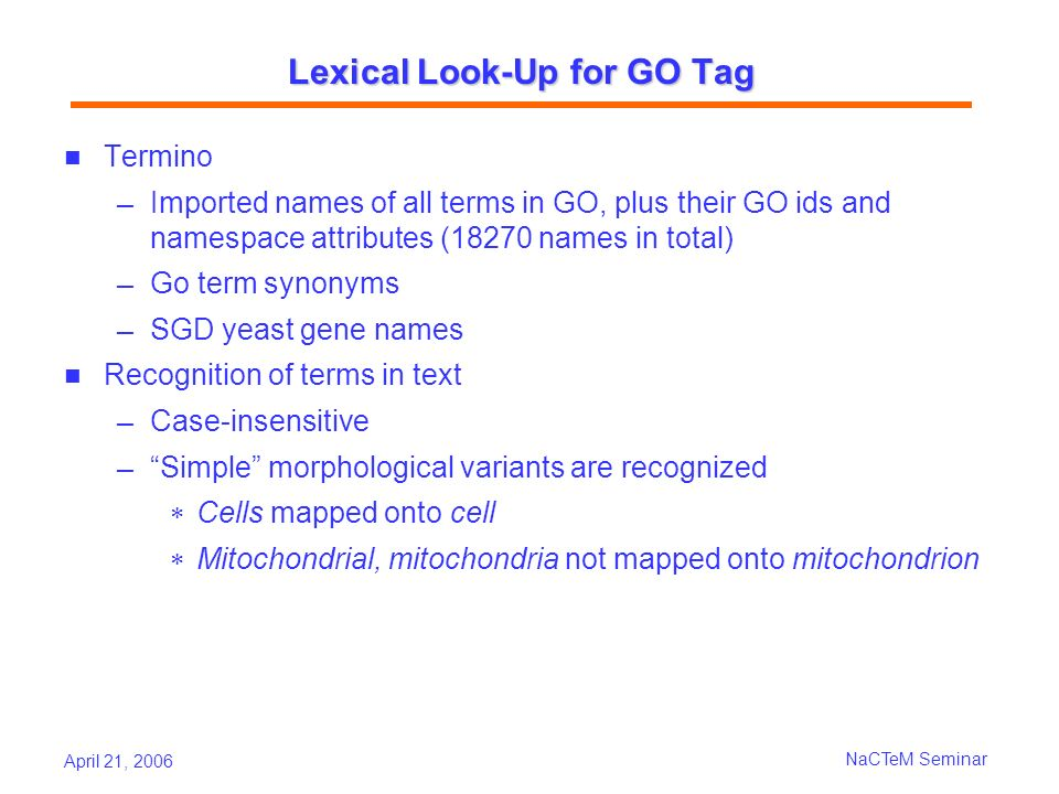 April 21, 2006 NaCTeM Seminar Lexical Look-Up for GO Tag Termino Imported names of all terms in GO, plus their GO ids and namespace attributes (18270 names in total) Go term synonyms SGD yeast gene names Recognition of terms in text Case-insensitive Simple morphological variants are recognized Cells mapped onto cell Mitochondrial, mitochondria not mapped onto mitochondrion