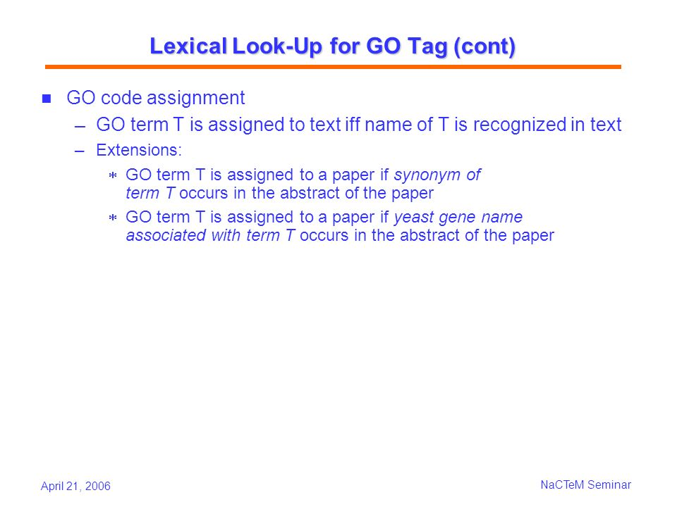 April 21, 2006 NaCTeM Seminar Lexical Look-Up for GO Tag (cont) GO code assignment GO term T is assigned to text iff name of T is recognized in text Extensions: GO term T is assigned to a paper if synonym of term T occurs in the abstract of the paper GO term T is assigned to a paper if yeast gene name associated with term T occurs in the abstract of the paper
