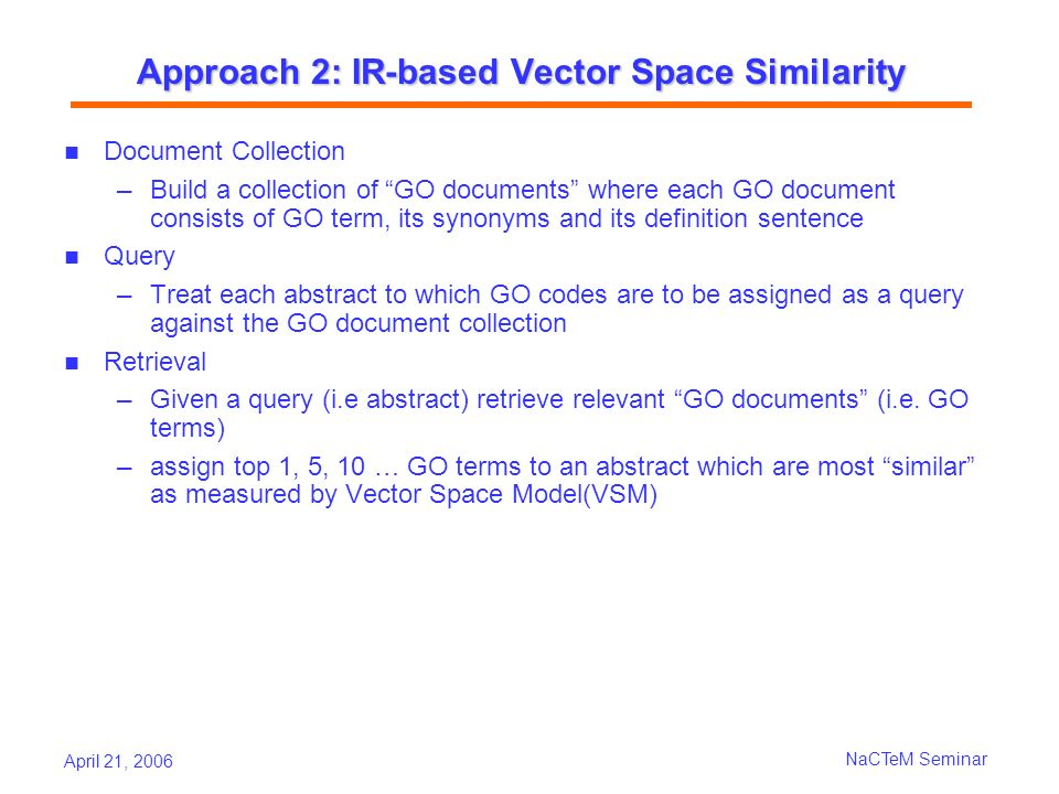 April 21, 2006 NaCTeM Seminar Approach 2: IR-based Vector Space Similarity Document Collection Build a collection of GO documents where each GO document consists of GO term, its synonyms and its definition sentence Query Treat each abstract to which GO codes are to be assigned as a query against the GO document collection Retrieval Given a query (i.e abstract) retrieve relevant GO documents (i.e.