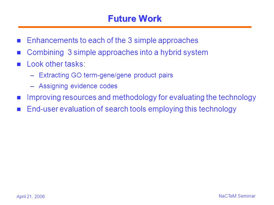 April 21, 2006 NaCTeM Seminar Future Work Enhancements to each of the 3 simple approaches Combining 3 simple approaches into a hybrid system Look other tasks: Extracting GO term-gene/gene product pairs Assigning evidence codes Improving resources and methodology for evaluating the technology End-user evaluation of search tools employing this technology
