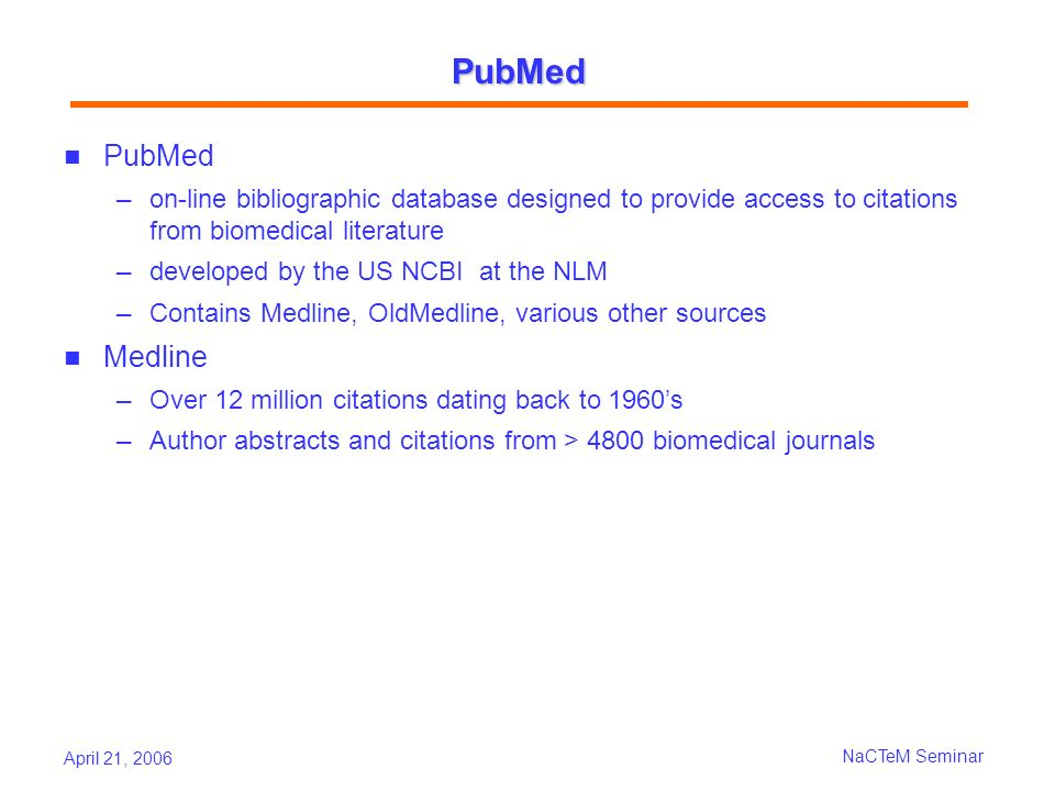 April 21, 2006 NaCTeM Seminar PubMed PubMed on-line bibliographic database designed to provide access to citations from biomedical literature developed by the US NCBI at the NLM Contains Medline, OldMedline, various other sources Medline Over 12 million citations dating back to 1960s Author abstracts and citations from > 4800 biomedical journals