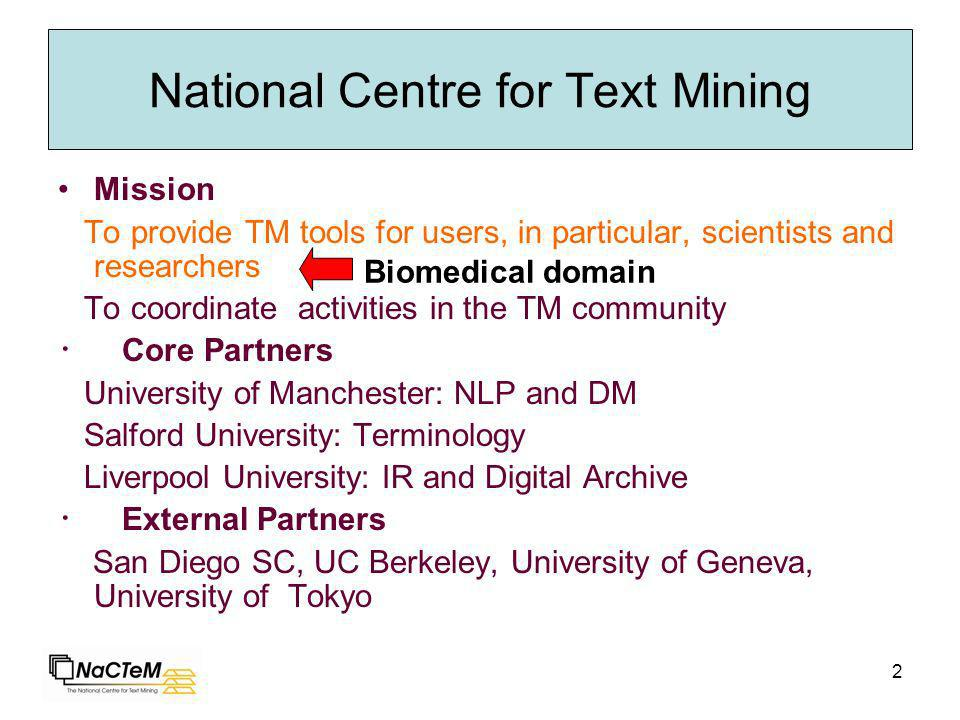 2 National Centre for Text Mining Mission To provide TM tools for users, in particular, scientists and researchers To coordinate activities in the TM community Core Partners University of Manchester: NLP and DM Salford University: Terminology Liverpool University: IR and Digital Archive External Partners San Diego SC, UC Berkeley, University of Geneva, University of Tokyo Biomedical domain