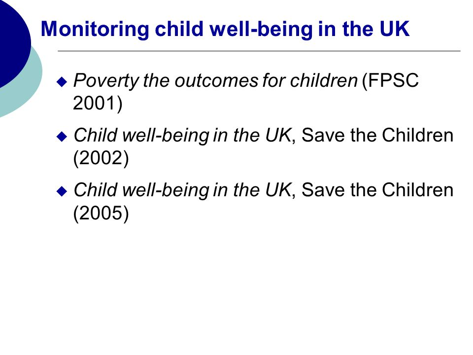 Monitoring child well-being in the UK Poverty the outcomes for children (FPSC 2001) Child well-being in the UK, Save the Children (2002) Child well-being in the UK, Save the Children (2005)
