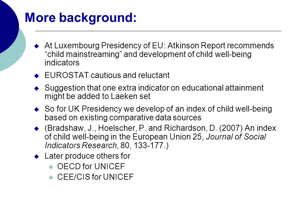 More background: At Luxembourg Presidency of EU: Atkinson Report recommends child mainstreaming and development of child well-being indicators EUROSTAT cautious and reluctant Suggestion that one extra indicator on educational attainment might be added to Laeken set So for UK Presidency we develop of an index of child well-being based on existing comparative data sources (Bradshaw, J., Hoelscher, P.