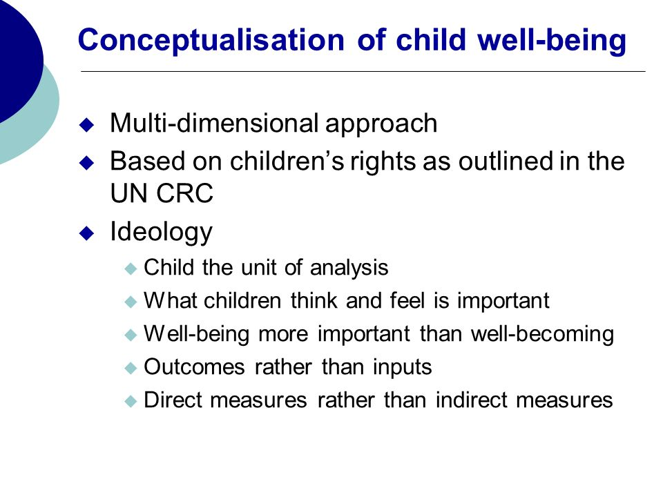 Conceptualisation of child well-being Multi-dimensional approach Based on childrens rights as outlined in the UN CRC Ideology Child the unit of analysis What children think and feel is important Well-being more important than well-becoming Outcomes rather than inputs Direct measures rather than indirect measures