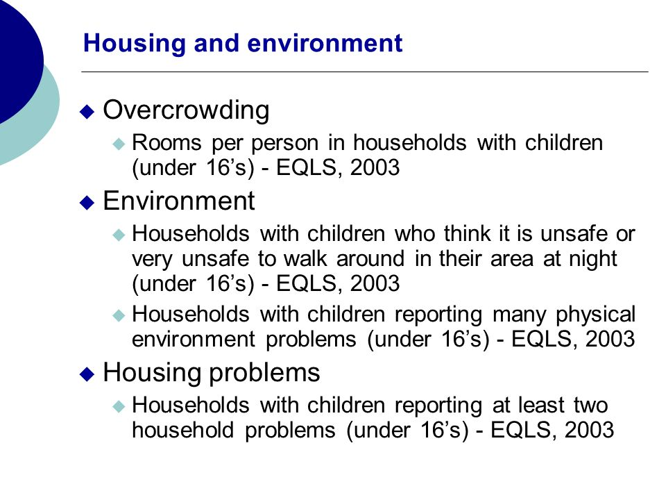 Housing and environment Overcrowding Rooms per person in households with children (under 16s) - EQLS, 2003 Environment Households with children who think it is unsafe or very unsafe to walk around in their area at night (under 16s) - EQLS, 2003 Households with children reporting many physical environment problems (under 16s) - EQLS, 2003 Housing problems Households with children reporting at least two household problems (under 16s) - EQLS, 2003