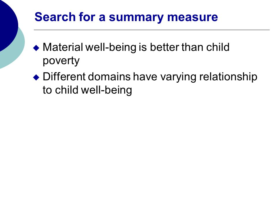 Search for a summary measure Material well-being is better than child poverty Different domains have varying relationship to child well-being