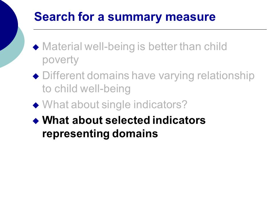 Search for a summary measure Material well-being is better than child poverty Different domains have varying relationship to child well-being What about single indicators.