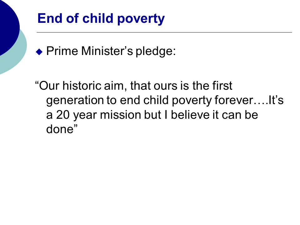 End of child poverty Prime Ministers pledge: Our historic aim, that ours is the first generation to end child poverty forever….Its a 20 year mission but I believe it can be done