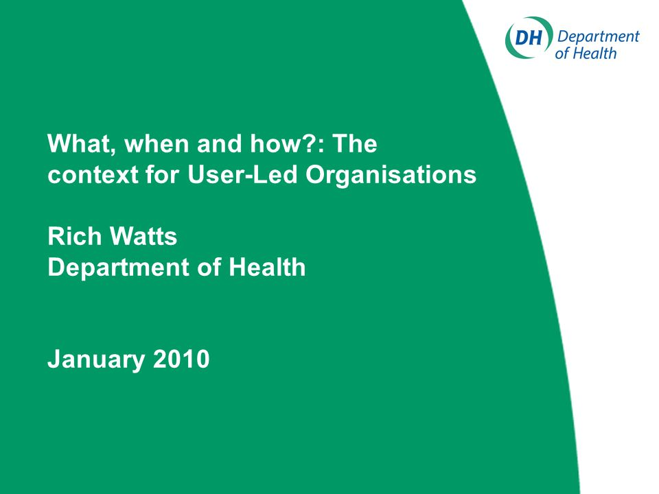 What, when and how : The context for User-Led Organisations Rich Watts Department of Health January 2010