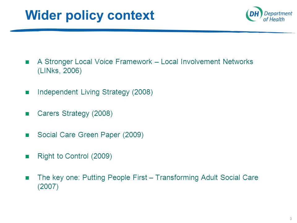 3 Wider policy context n A Stronger Local Voice Framework – Local Involvement Networks (LINks, 2006) n Independent Living Strategy (2008) n Carers Strategy (2008) n Social Care Green Paper (2009) n Right to Control (2009) n The key one: Putting People First – Transforming Adult Social Care (2007)