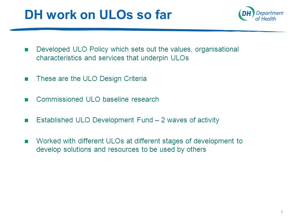 5 DH work on ULOs so far n Developed ULO Policy which sets out the values, organisational characteristics and services that underpin ULOs n These are the ULO Design Criteria n Commissioned ULO baseline research n Established ULO Development Fund – 2 waves of activity n Worked with different ULOs at different stages of development to develop solutions and resources to be used by others