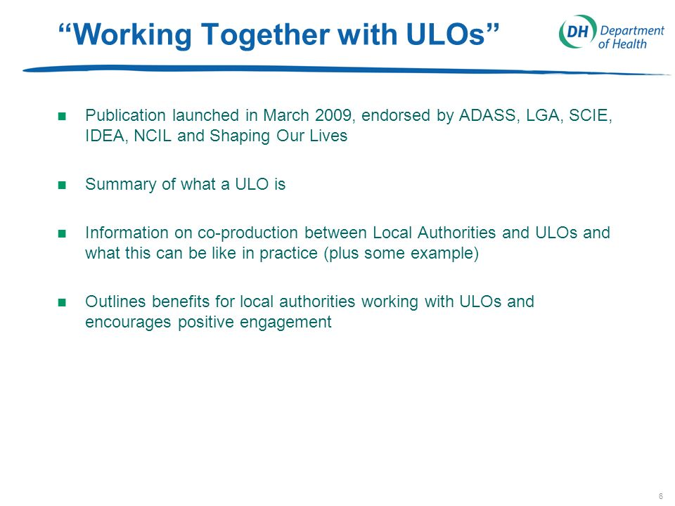 6 Working Together with ULOs n Publication launched in March 2009, endorsed by ADASS, LGA, SCIE, IDEA, NCIL and Shaping Our Lives n Summary of what a ULO is n Information on co-production between Local Authorities and ULOs and what this can be like in practice (plus some example) n Outlines benefits for local authorities working with ULOs and encourages positive engagement