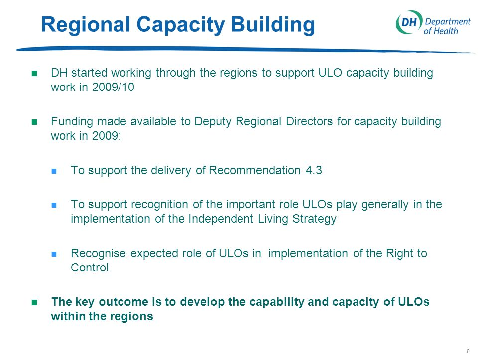 8 Regional Capacity Building n DH started working through the regions to support ULO capacity building work in 2009/10 n Funding made available to Deputy Regional Directors for capacity building work in 2009: n To support the delivery of Recommendation 4.3 n To support recognition of the important role ULOs play generally in the implementation of the Independent Living Strategy n Recognise expected role of ULOs in implementation of the Right to Control n The key outcome is to develop the capability and capacity of ULOs within the regions