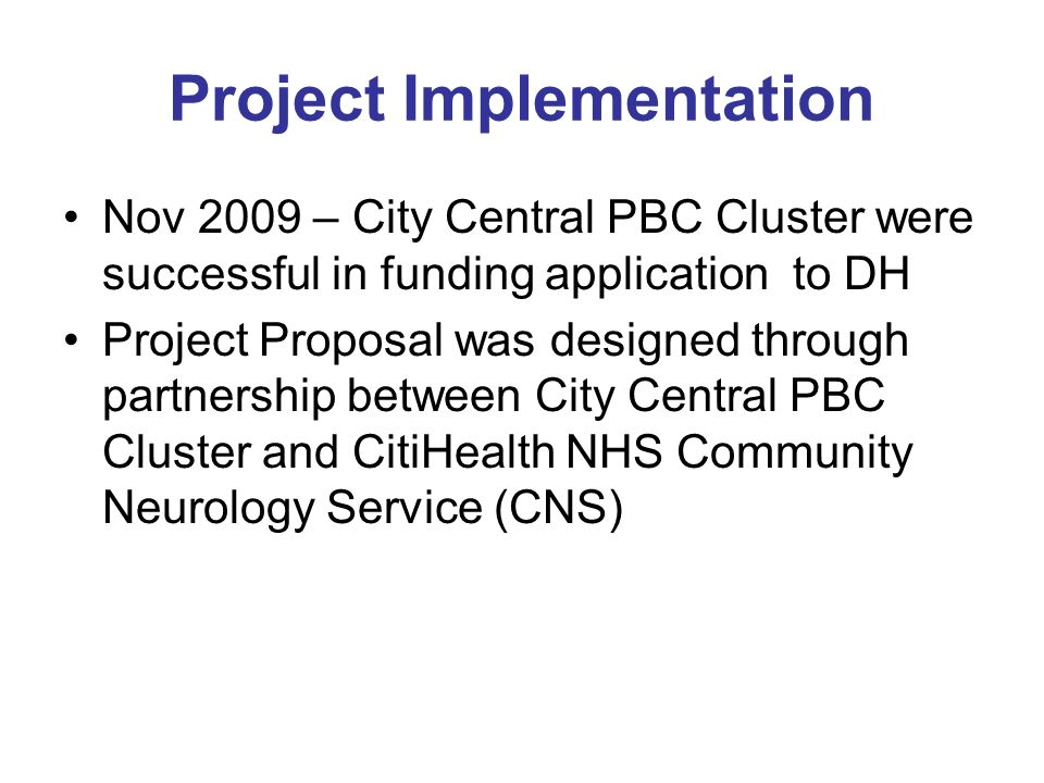 Nov 2009 – City Central PBC Cluster were successful in funding application to DH Project Proposal was designed through partnership between City Central PBC Cluster and CitiHealth NHS Community Neurology Service (CNS) Project Implementation