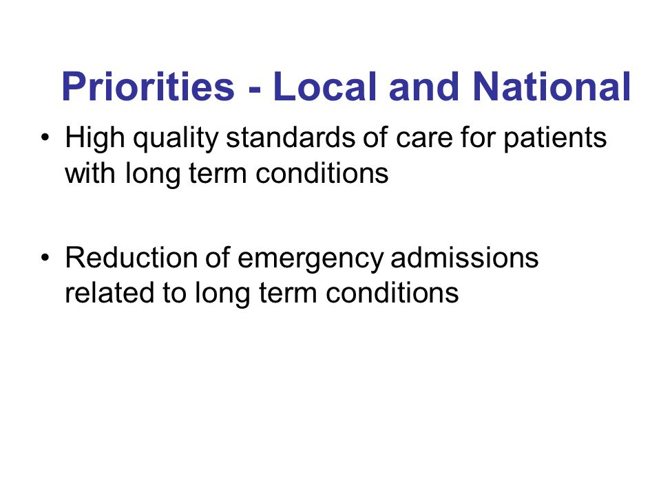 Priorities - Local and National High quality standards of care for patients with long term conditions Reduction of emergency admissions related to long term conditions