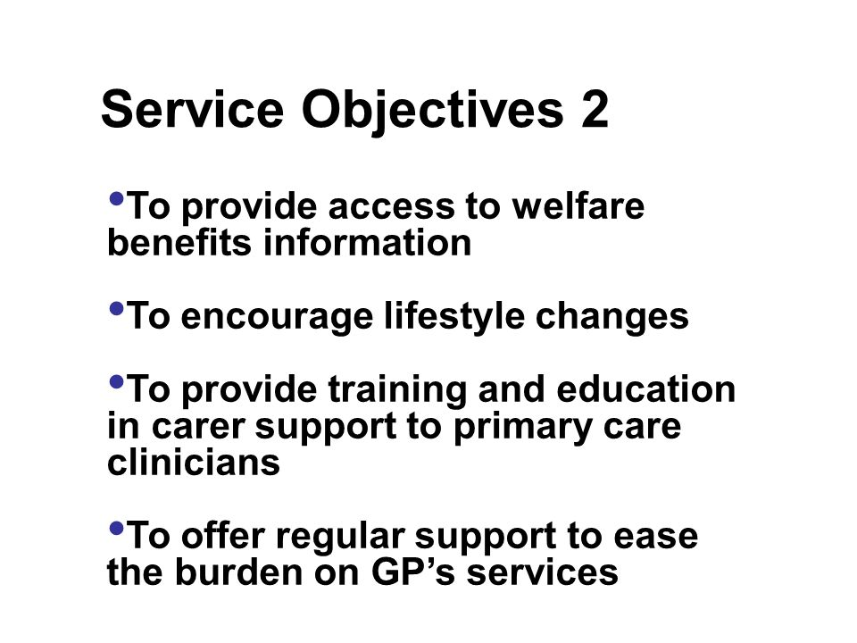 To provide access to welfare benefits information To encourage lifestyle changes To provide training and education in carer support to primary care clinicians To offer regular support to ease the burden on GPs services Service Objectives 2