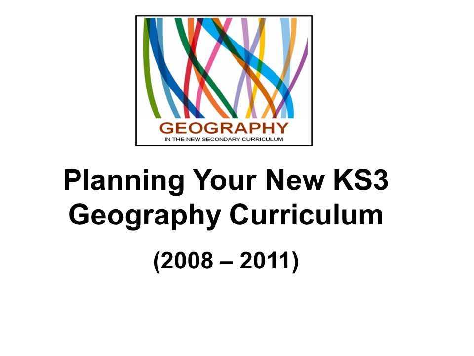 Planning Your New KS3 Geography Curriculum (2008 – 2011)
