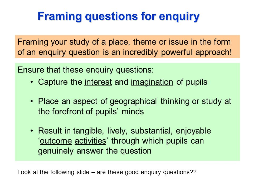 Framing questions for enquiry Ensure that these enquiry questions: Capture the interest and imagination of pupils Place an aspect of geographical thinking or study at the forefront of pupils minds Result in tangible, lively, substantial, enjoyableoutcome activities through which pupils can genuinely answer the question Framing your study of a place, theme or issue in the form of an enquiry question is an incredibly powerful approach.