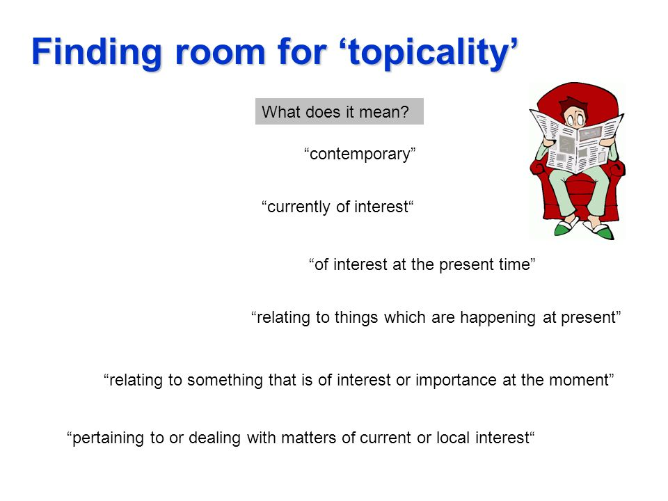 Finding room for topicality pertaining to or dealing with matters of current or local interest currently of interest of interest at the present time relating to things which are happening at present contemporary relating to something that is of interest or importance at the moment What does it mean