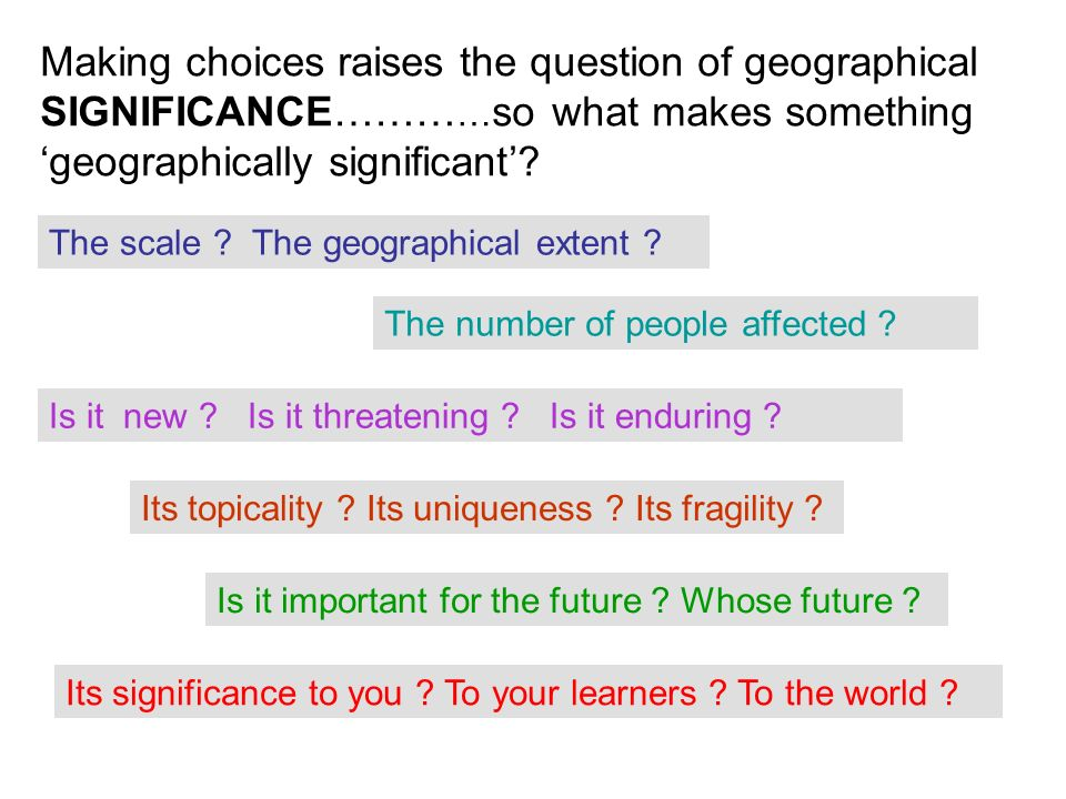Making choices raises the question of geographical SIGNIFICANCE……… … so what makes something geographically significant.