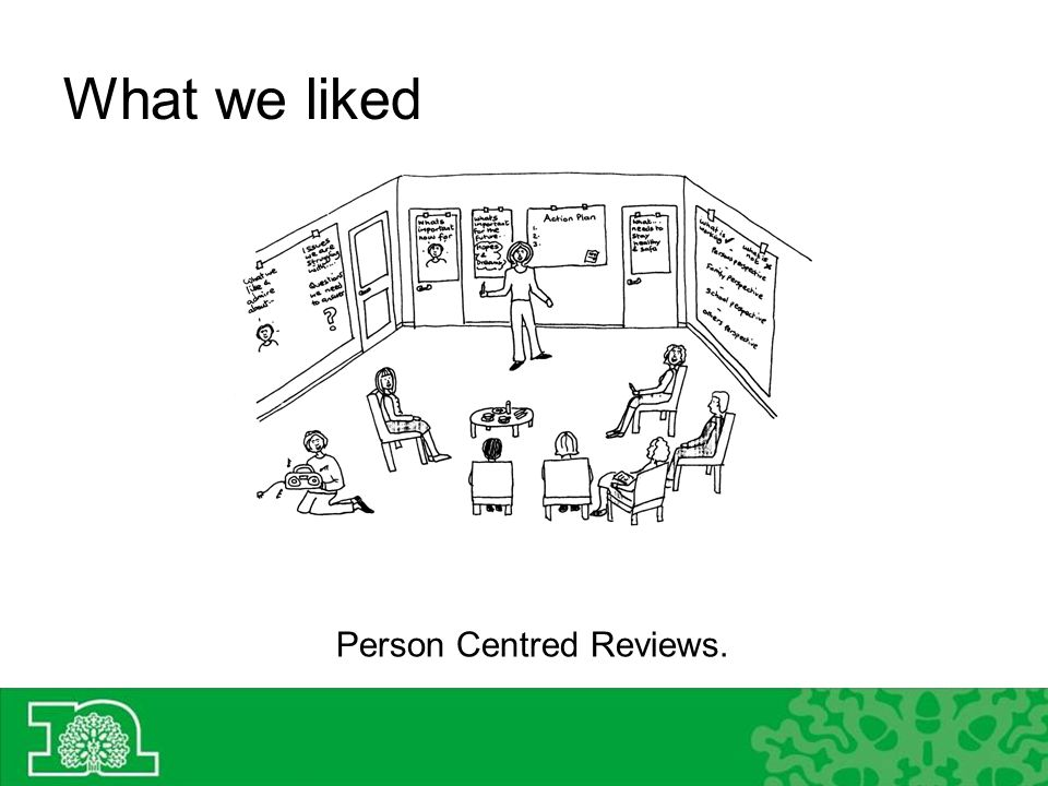 What we liked Person Centred Reviews.