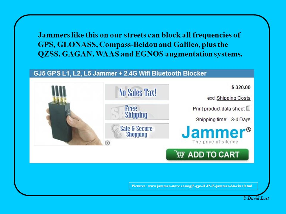 © David Last xx Pictures: www.jammer-store.com/gj5-gps-l1-l2-l5-jammer-blocker.html Jammers like this on our streets can block all frequencies of GPS, GLONASS, Compass-Beidou and Galileo, plus the QZSS, GAGAN, WAAS and EGNOS augmentation systems.