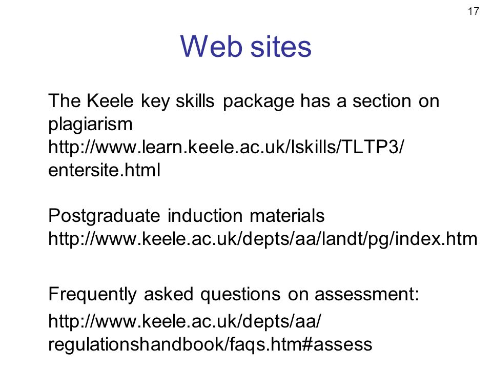 17 Web sites The Keele key skills package has a section on plagiarism http://www.learn.keele.ac.uk/lskills/TLTP3/ entersite.html Postgraduate induction materials http://www.keele.ac.uk/depts/aa/landt/pg/index.htm Frequently asked questions on assessment: http://www.keele.ac.uk/depts/aa/ regulationshandbook/faqs.htm#assess