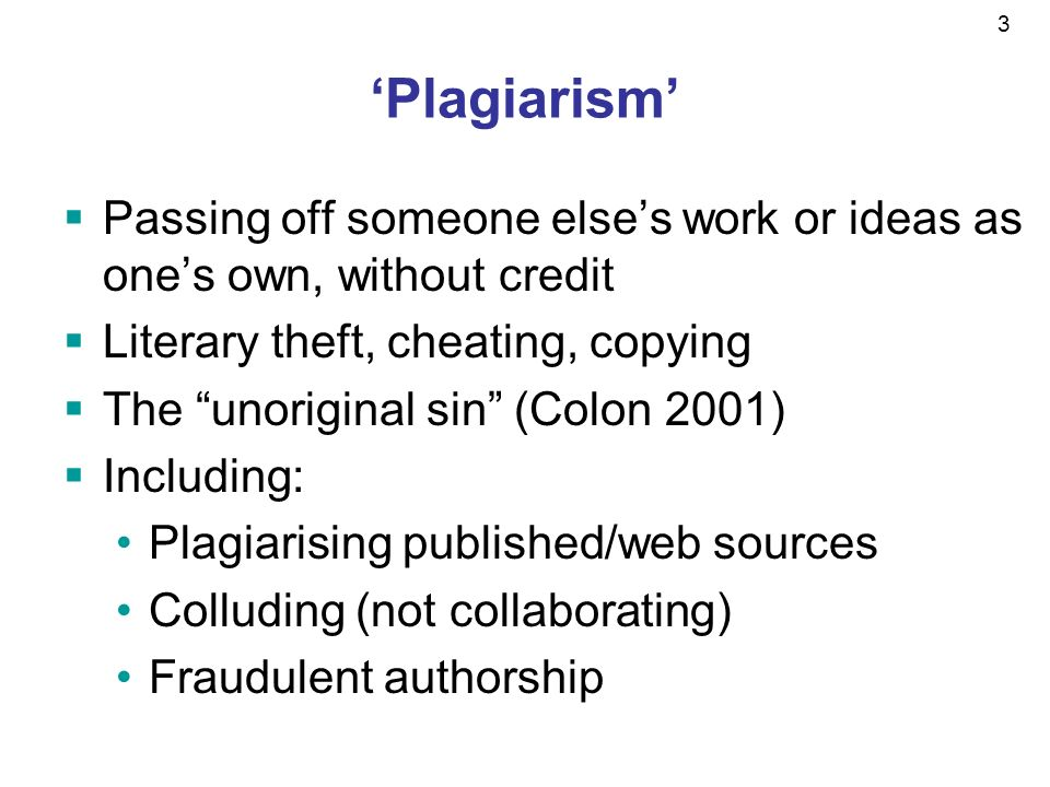 3 Plagiarism Passing off someone elses work or ideas as ones own, without credit Literary theft, cheating, copying The unoriginal sin (Colon 2001) Including: Plagiarising published/web sources Colluding (not collaborating) Fraudulent authorship