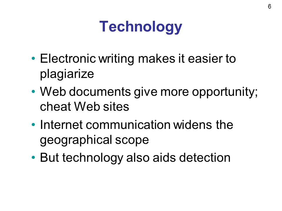 6 Technology Electronic writing makes it easier to plagiarize Web documents give more opportunity; cheat Web sites Internet communication widens the geographical scope But technology also aids detection