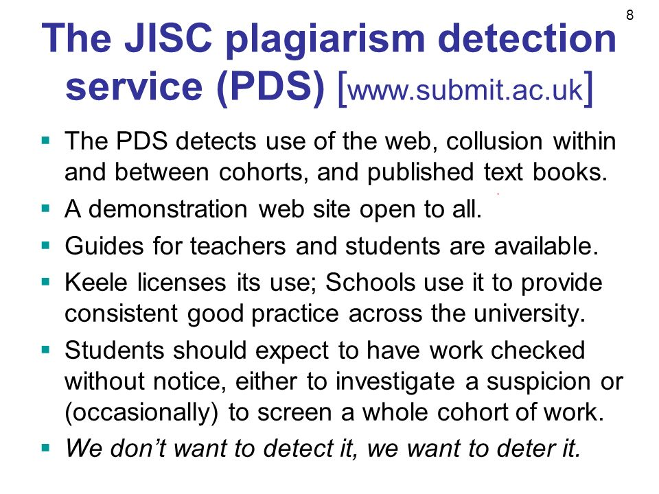8 The JISC plagiarism detection service (PDS) [ www.submit.ac.uk ] The PDS detects use of the web, collusion within and between cohorts, and published text books.