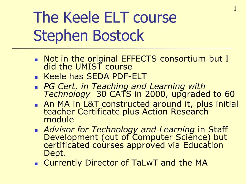 1 The Keele ELT course Stephen Bostock Not in the original EFFECTS consortium but I did the UMIST course Keele has SEDA PDF-ELT PG Cert.