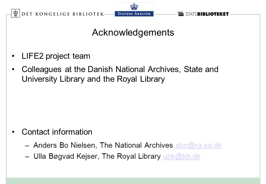 Acknowledgements LIFE2 project team Colleagues at the Danish National Archives, State and University Library and the Royal Library Contact information –Anders Bo Nielsen, The National Archives abn@ra.sa.dkabn@ra.sa.dk –Ulla Bøgvad Kejser, The Royal Library ubk@kb.dkubk@kb.dk