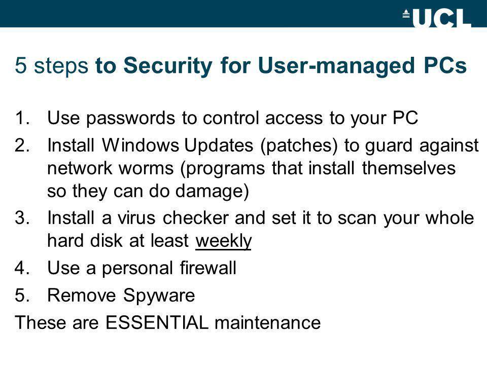 5 steps to Security for User-managed PCs 1.Use passwords to control access to your PC 2.Install Windows Updates (patches) to guard against network worms (programs that install themselves so they can do damage) 3.Install a virus checker and set it to scan your whole hard disk at least weekly 4.Use a personal firewall 5.Remove Spyware These are ESSENTIAL maintenance