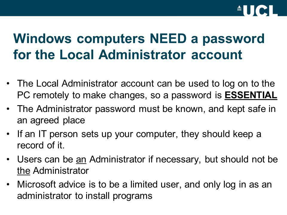 Windows computers NEED a password for the Local Administrator account The Local Administrator account can be used to log on to the PC remotely to make changes, so a password is ESSENTIAL The Administrator password must be known, and kept safe in an agreed place If an IT person sets up your computer, they should keep a record of it.