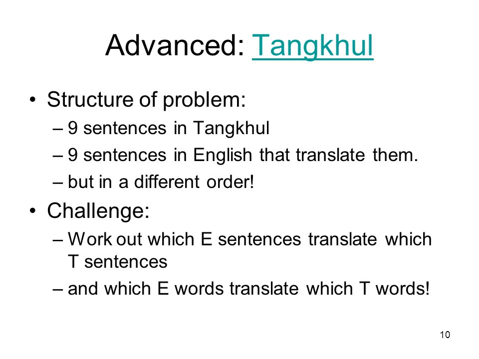 10 Advanced: TangkhulTangkhul Structure of problem: –9 sentences in Tangkhul –9 sentences in English that translate them.