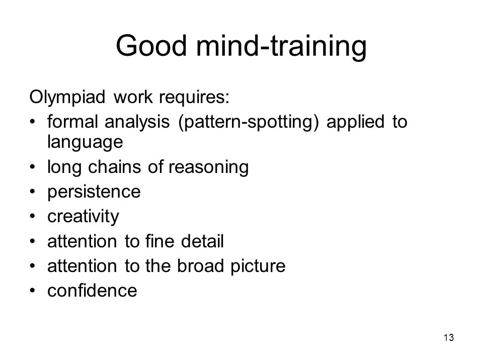 13 Good mind-training Olympiad work requires: formal analysis (pattern-spotting) applied to language long chains of reasoning persistence creativity attention to fine detail attention to the broad picture confidence