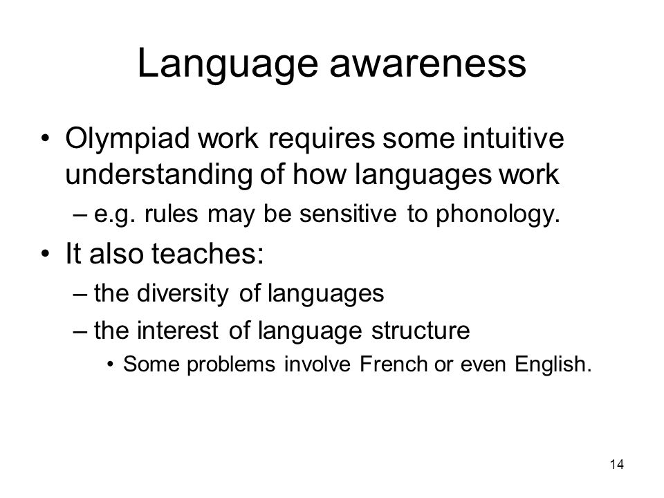 14 Language awareness Olympiad work requires some intuitive understanding of how languages work –e.g.
