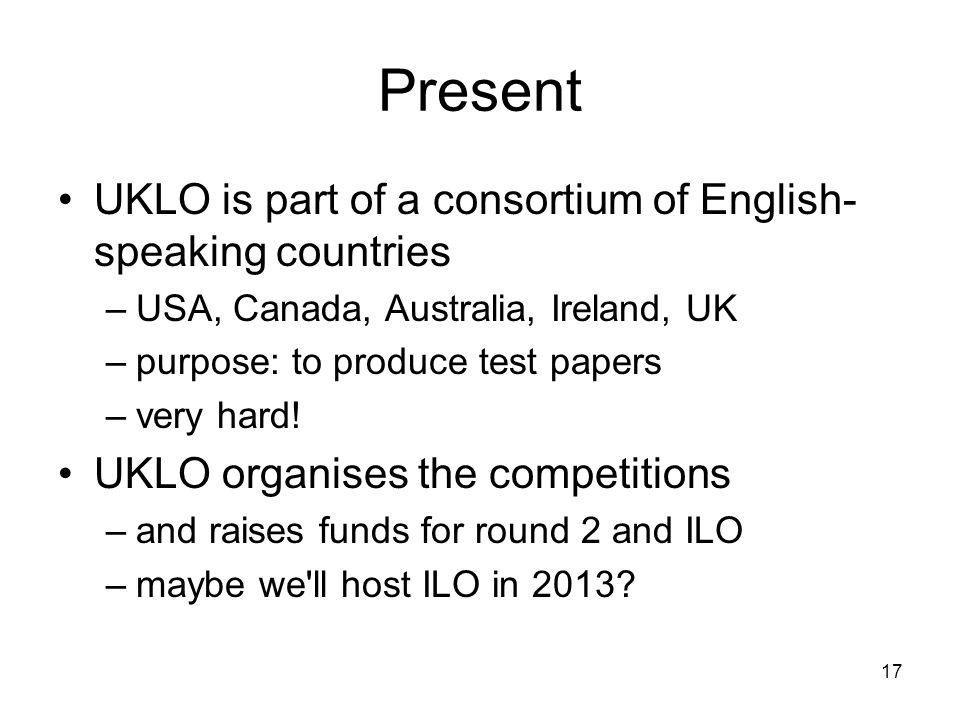 17 Present UKLO is part of a consortium of English- speaking countries –USA, Canada, Australia, Ireland, UK –purpose: to produce test papers –very hard.