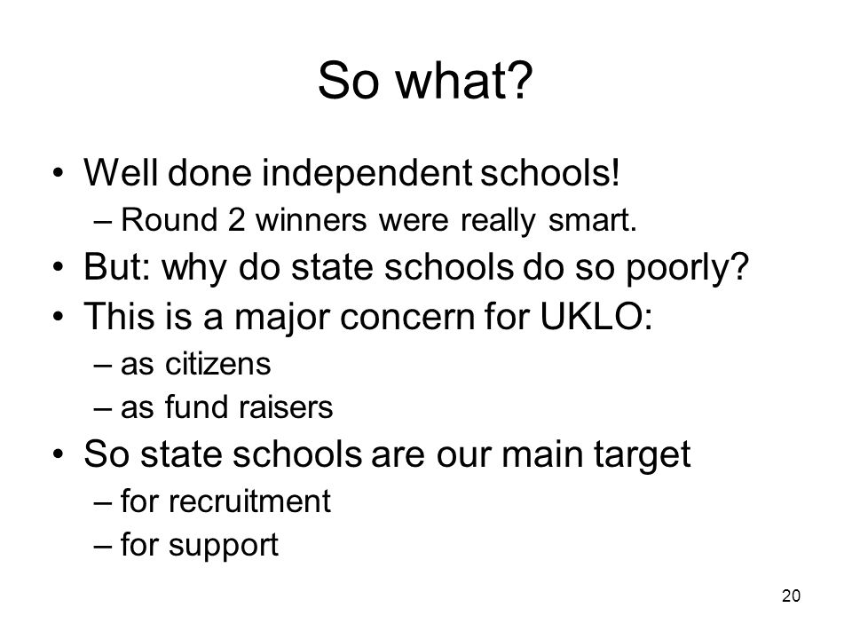 20 So what. Well done independent schools. –Round 2 winners were really smart.