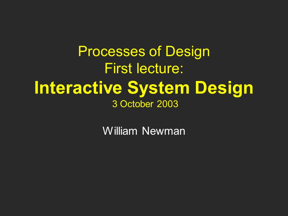 Processes of Design First lecture: Interactive System Design 3 October 2003 William Newman