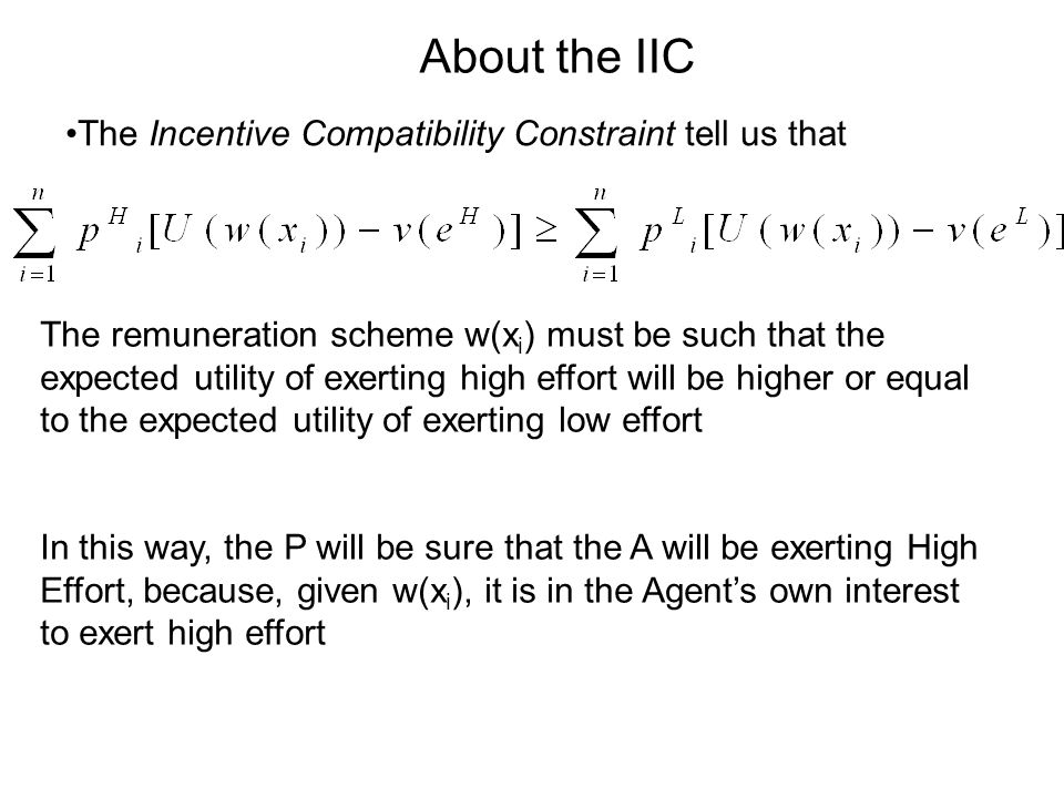 The Incentive Compatibility Constraint tell us that The remuneration scheme w(x i ) must be such that the expected utility of exerting high effort will be higher or equal to the expected utility of exerting low effort In this way, the P will be sure that the A will be exerting High Effort, because, given w(x i ), it is in the Agents own interest to exert high effort About the IIC