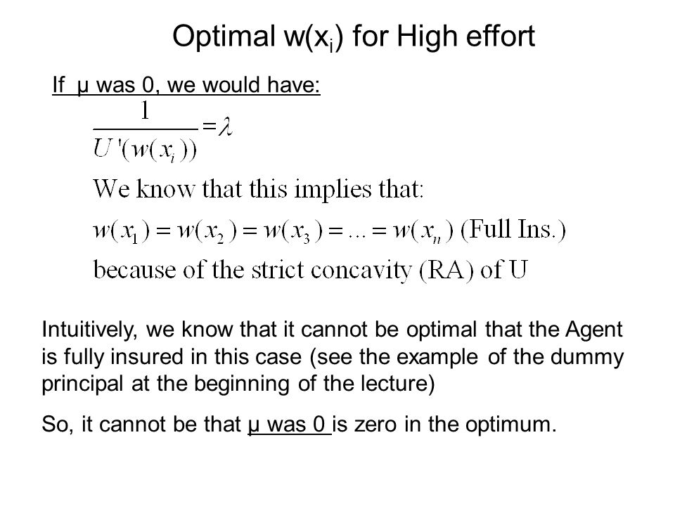 Optimal w(x i ) for High effort If μ was 0, we would have: Intuitively, we know that it cannot be optimal that the Agent is fully insured in this case (see the example of the dummy principal at the beginning of the lecture) So, it cannot be that μ was 0 is zero in the optimum.