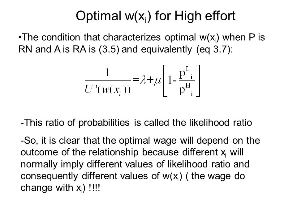 The condition that characterizes optimal w(x i ) when P is RN and A is RA is (3.5) and equivalently (eq 3.7): -This ratio of probabilities is called the likelihood ratio -So, it is clear that the optimal wage will depend on the outcome of the relationship because different x i will normally imply different values of likelihood ratio and consequently different values of w(x i ) ( the wage do change with x i ) !!!.